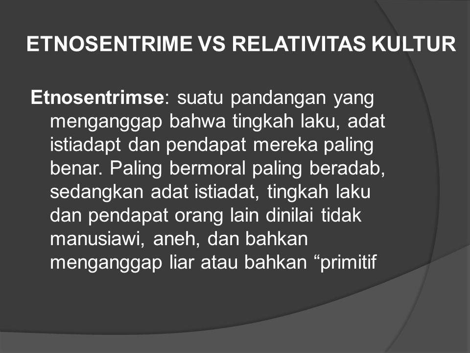 ETNOSENTRIME VS RELATIVITAS KULTUR Etnosentrimse: suatu pandangan yang menganggap bahwa tingkah laku, adat istiadapt dan pendapat mereka paling benar.