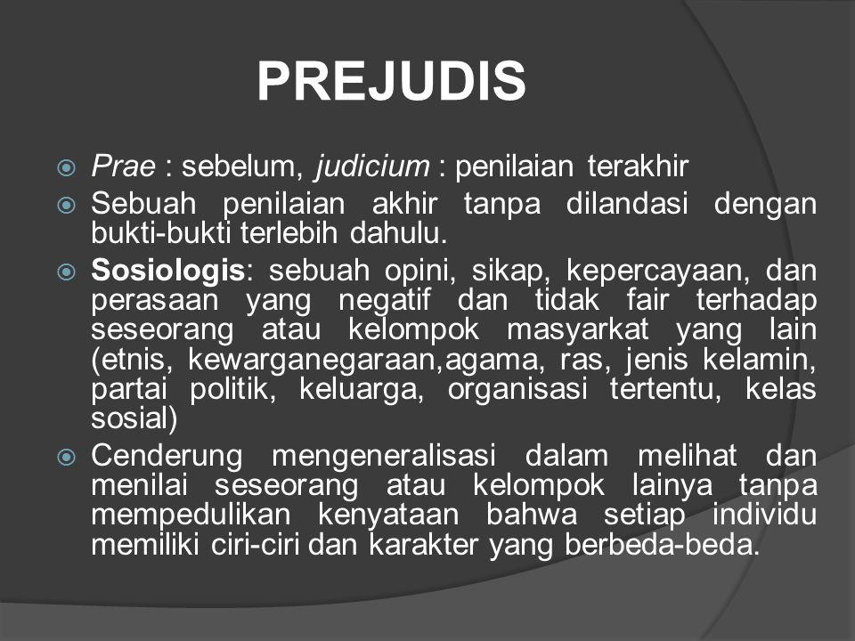 PREJUDIS  Prae : sebelum, judicium : penilaian terakhir  Sebuah penilaian akhir tanpa dilandasi dengan bukti-bukti terlebih dahulu.  Sosiologis: se