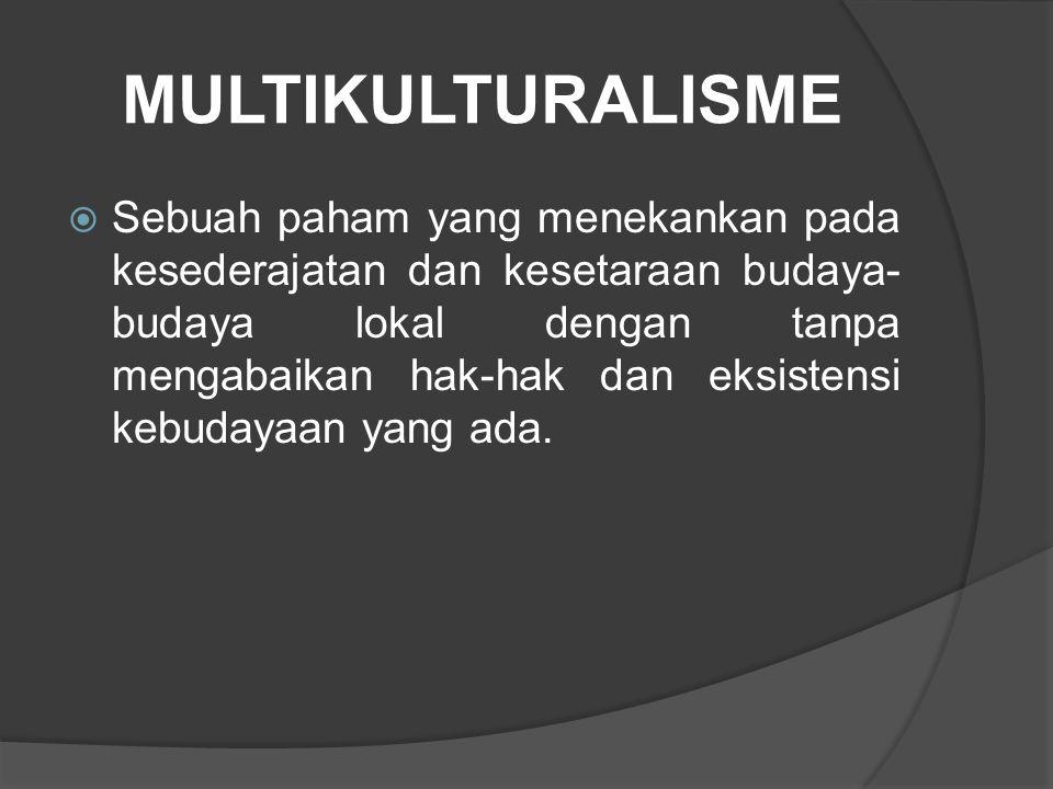 MULTIKULTURALISME  Sebuah paham yang menekankan pada kesederajatan dan kesetaraan budaya- budaya lokal dengan tanpa mengabaikan hak-hak dan eksistens