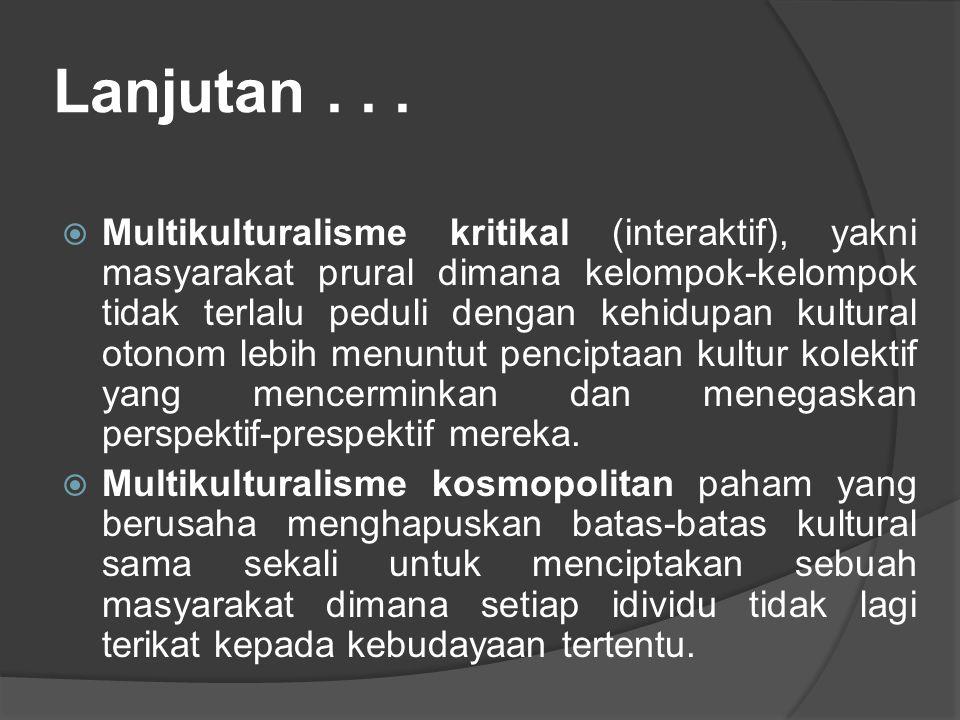 Lanjutan...  Multikulturalisme kritikal (interaktif), yakni masyarakat prural dimana kelompok-kelompok tidak terlalu peduli dengan kehidupan kultural