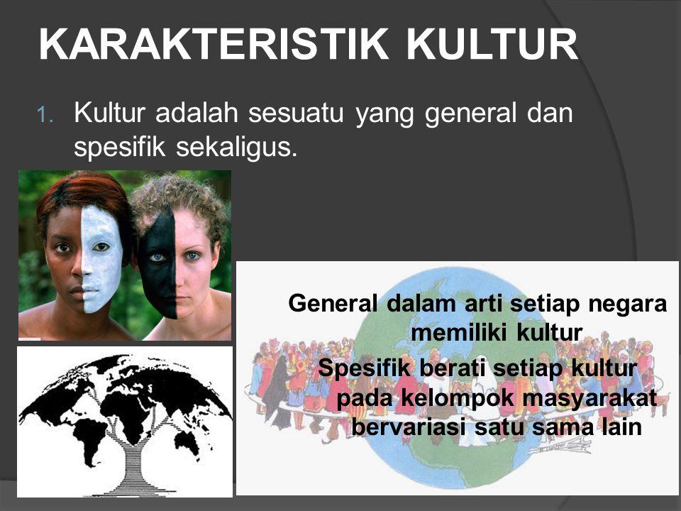 KARAKTERISTIK KULTUR 1. Kultur adalah sesuatu yang general dan spesifik sekaligus. General dalam arti setiap negara memiliki kultur Spesifik berati se