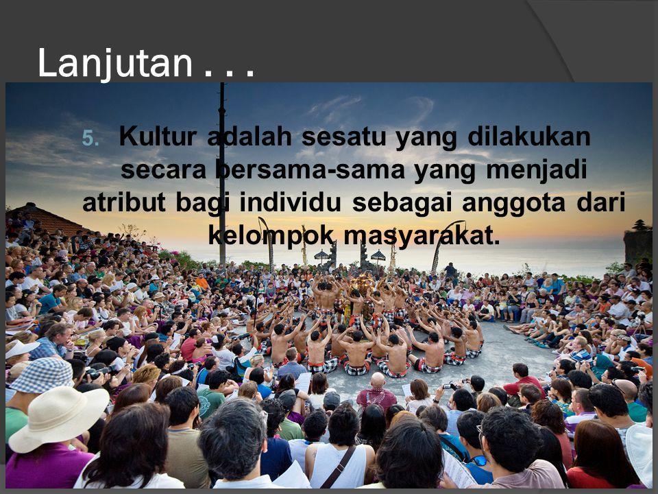 Lanjutan... 5. Kultur adalah sesatu yang dilakukan secara bersama-sama yang menjadi atribut bagi individu sebagai anggota dari kelompok masyarakat.