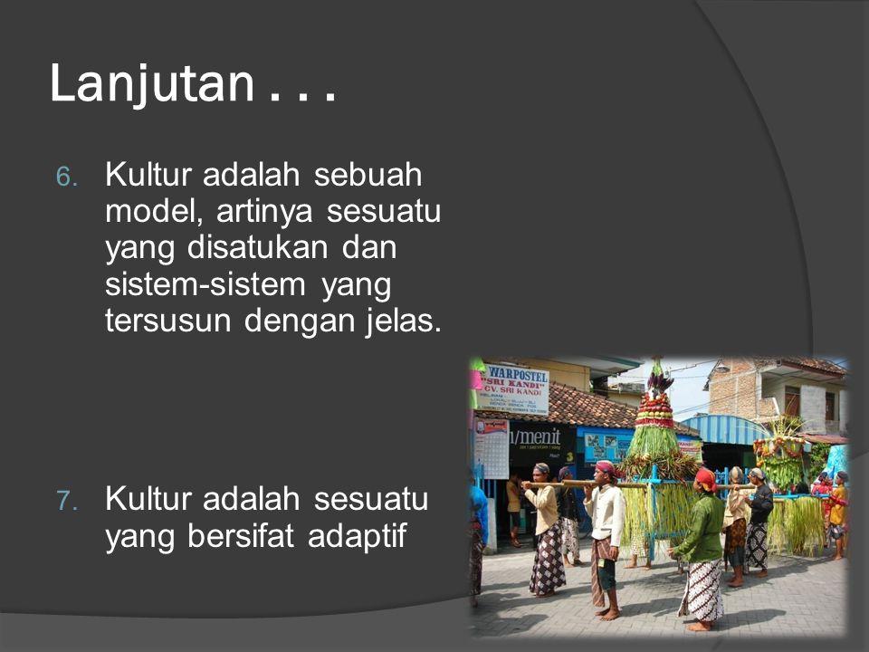Lanjutan... 6. Kultur adalah sebuah model, artinya sesuatu yang disatukan dan sistem-sistem yang tersusun dengan jelas. 7. Kultur adalah sesuatu yang