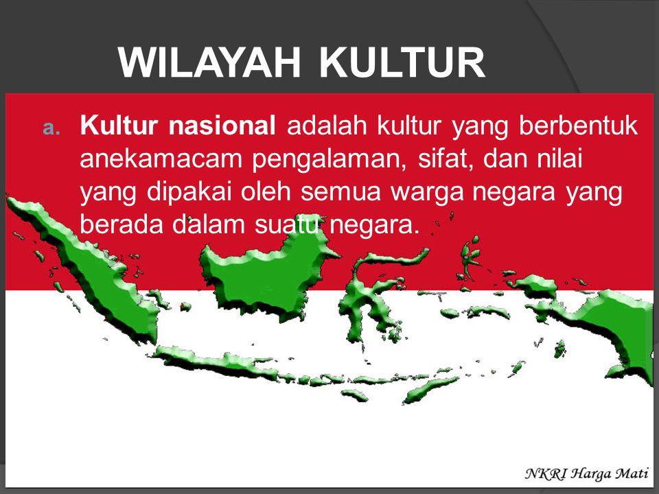 WILAYAH KULTUR a. Kultur nasional adalah kultur yang berbentuk anekamacam pengalaman, sifat, dan nilai yang dipakai oleh semua warga negara yang berad