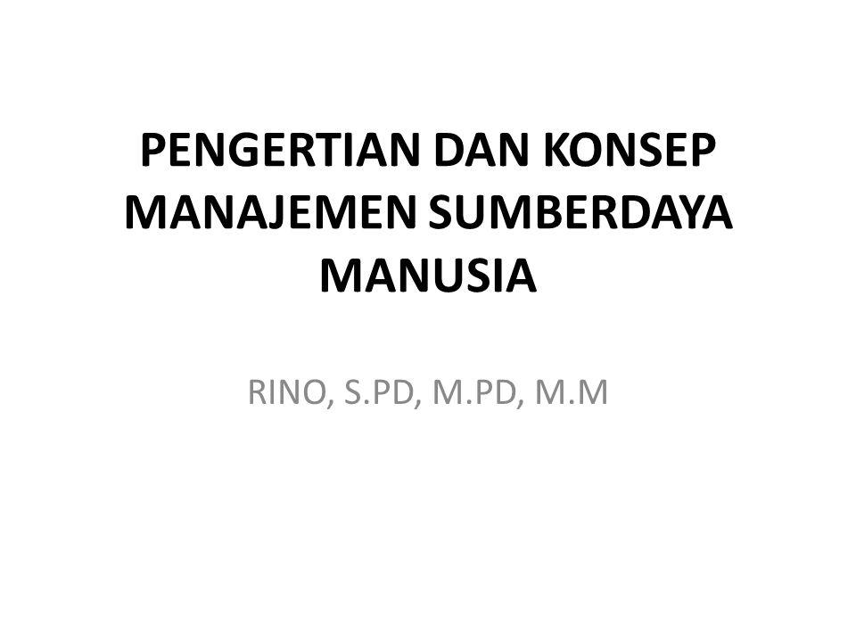 PENGERTIAN DAN KONSEP MANAJEMEN SUMBERDAYA MANUSIA RINO, S.PD, M.PD, M.M