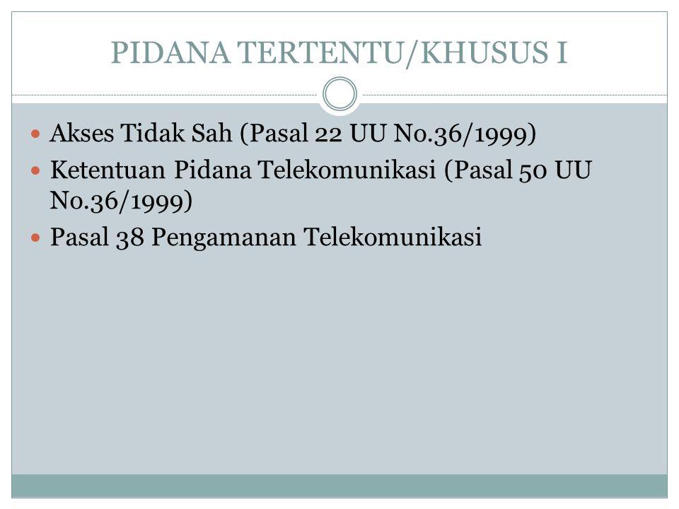 PIDANA TERTENTU/KHUSUS I Akses Tidak Sah (Pasal 22 UU No.36/1999) Ketentuan Pidana Telekomunikasi (Pasal 50 UU No.36/1999) Pasal 38 Pengamanan Telekom