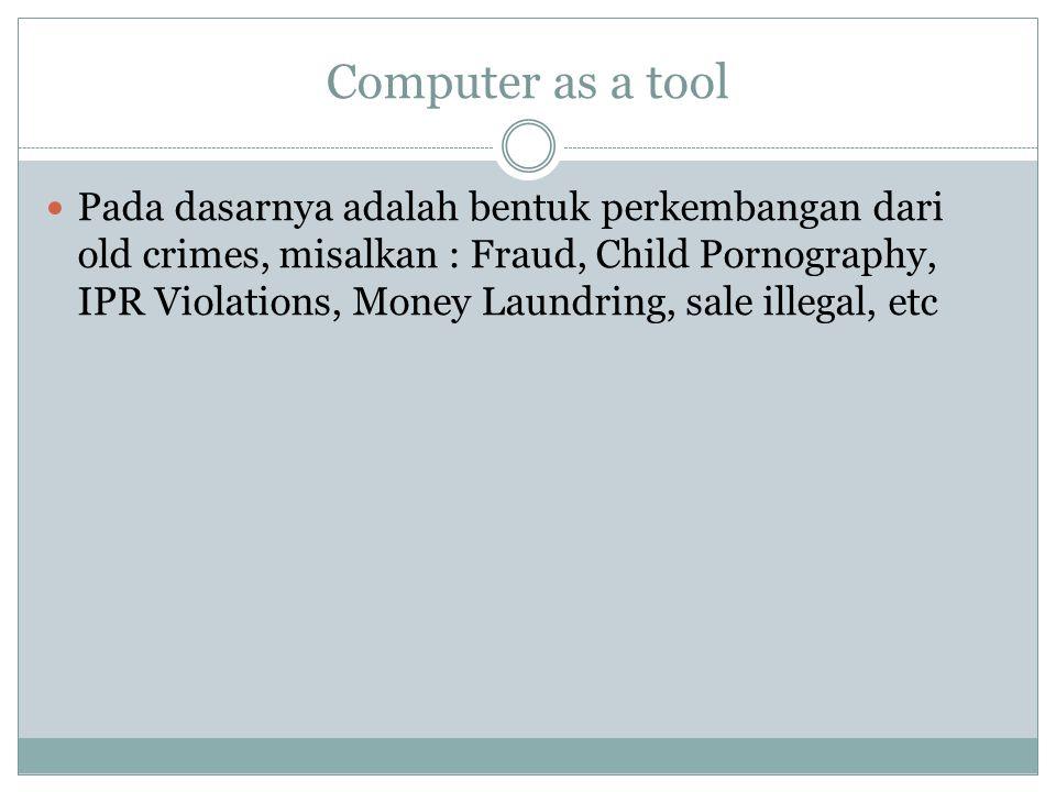 Computer as a tool Pada dasarnya adalah bentuk perkembangan dari old crimes, misalkan : Fraud, Child Pornography, IPR Violations, Money Laundring, sal