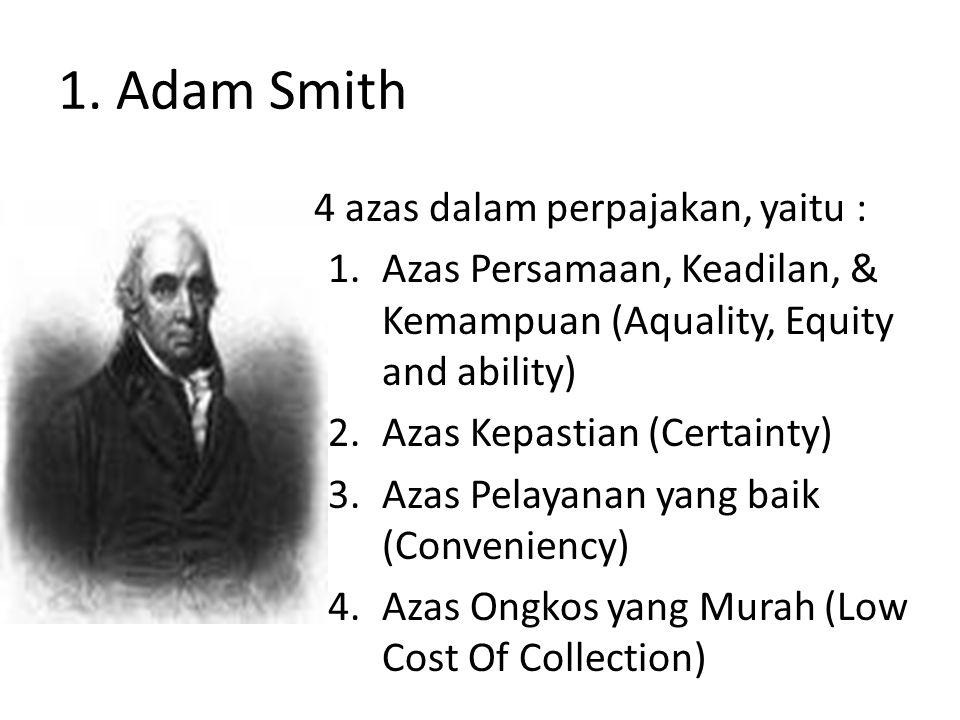 1. Adam Smith 4 azas dalam perpajakan, yaitu : 1.Azas Persamaan, Keadilan, & Kemampuan (Aquality, Equity and ability) 2.Azas Kepastian (Certainty) 3.A