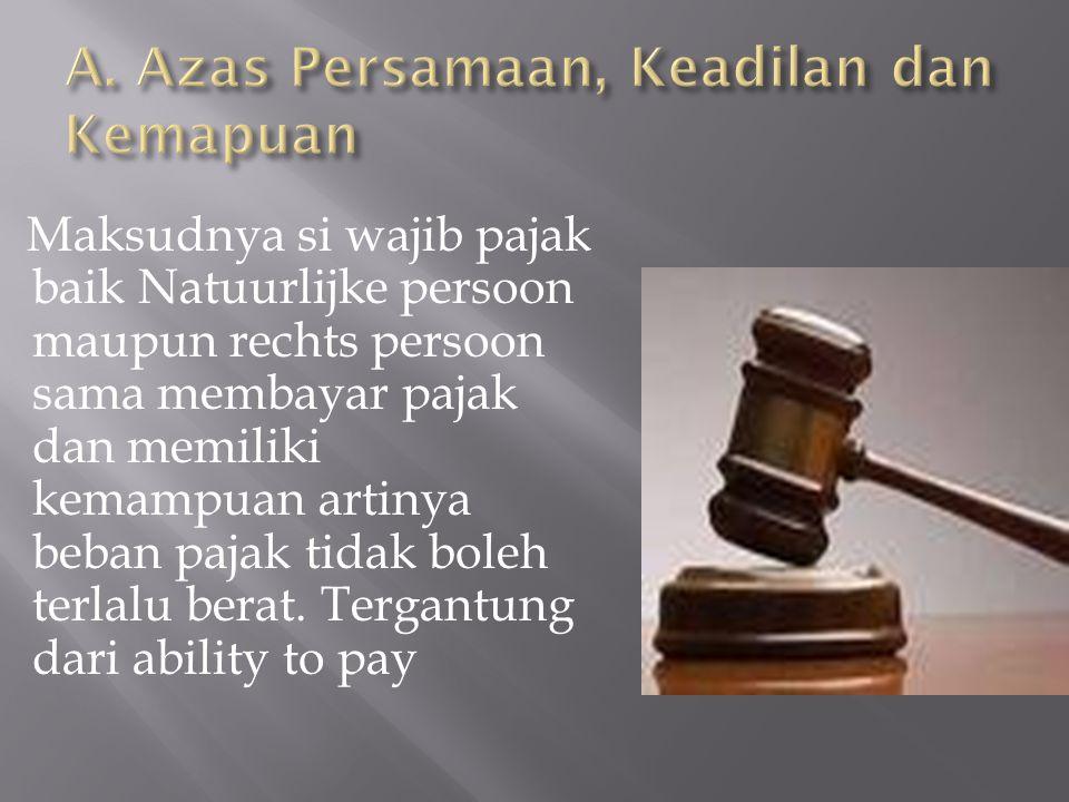 Maksudnya si wajib pajak baik Natuurlijke persoon maupun rechts persoon sama membayar pajak dan memiliki kemampuan artinya beban pajak tidak boleh ter