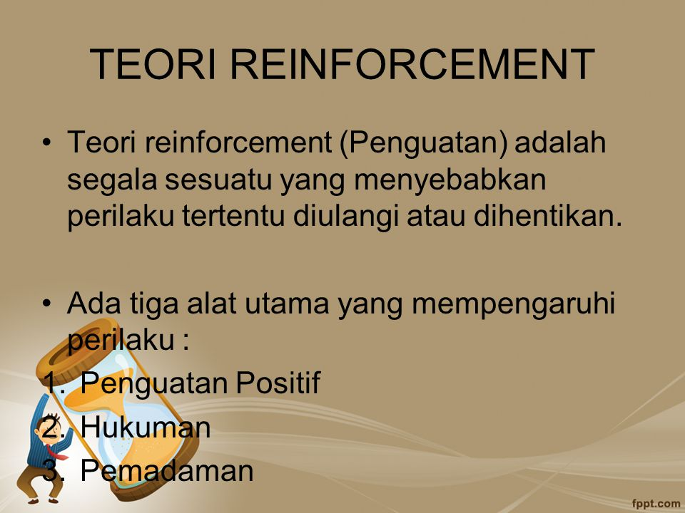 TEORI REINFORCEMENT Teori reinforcement (Penguatan) adalah segala sesuatu yang menyebabkan perilaku tertentu diulangi atau dihentikan. Ada tiga alat u