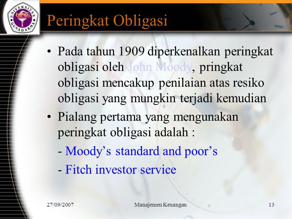 27/09/2007Manajemen Keuangan14 Peringkat Obligasi Dipengaruhi Proporsi modal terhadap utang Tingkat profitabilitas perusahaan Tingkat kepastian dalam menghasilkan pendapatan Besar kecilnya perusahaan Jumlah pinjaman subordinasi yang dikeluarkan perusahaan