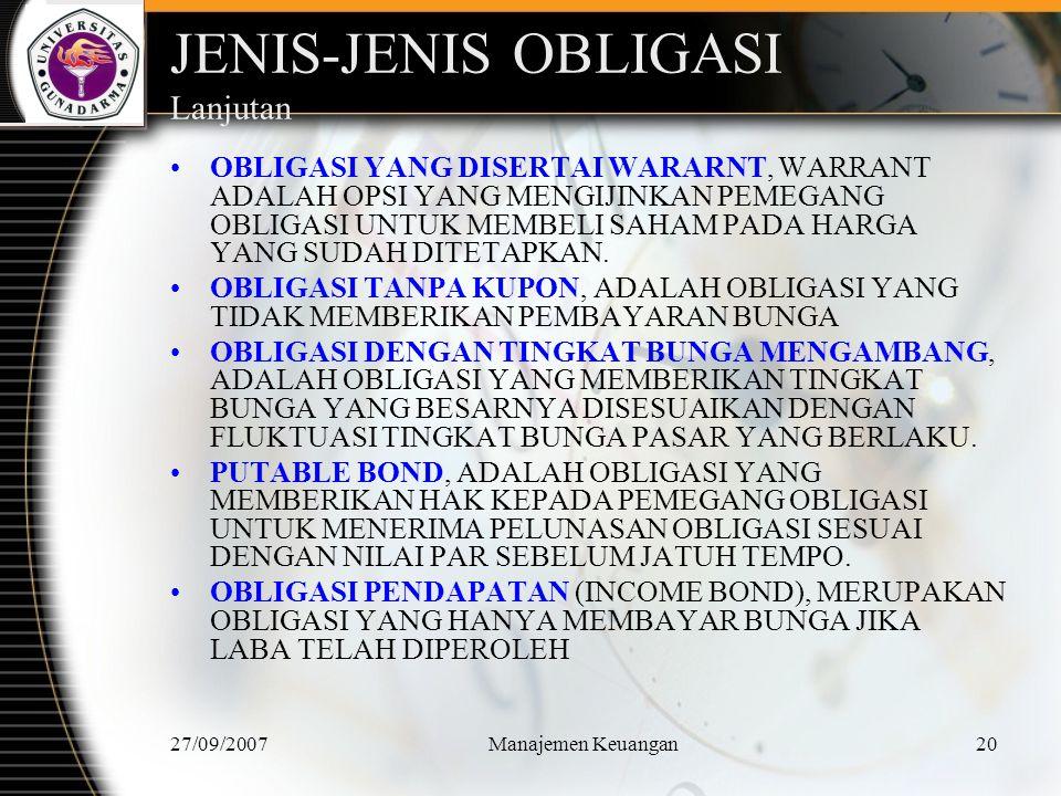 27/09/2007Manajemen Keuangan21 JENIS-JENIS OBLIGASI Lanjutan OBLIGASI INDEKS, MERUPAKAN OBLIGASI YANG PEMBAYARAN BUNGANYA DIDASARKAN ATAS INDEKS INFLASI SEHINGGA MELINDUNGI PEMEGANG OBLIGASI DARI INFLASI.