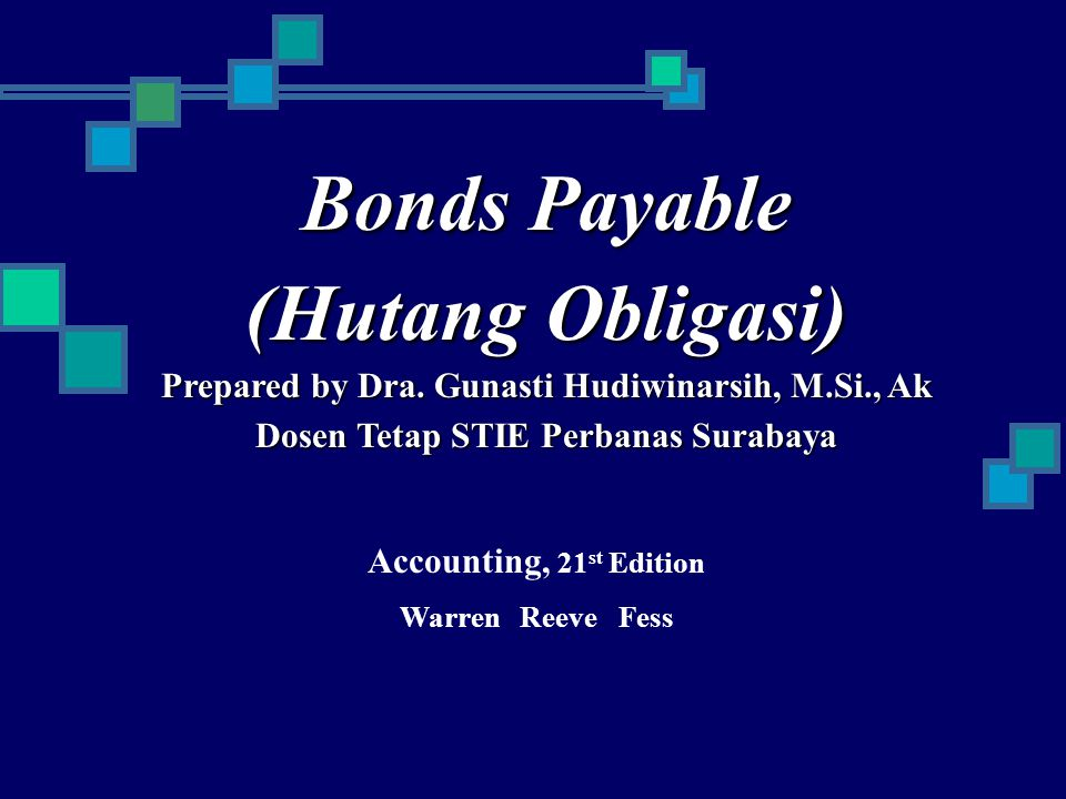 Bonds Payable (Hutang Obligasi) Prepared by Dra. Gunasti Hudiwinarsih, M.Si., Ak Dosen Tetap STIE Perbanas Surabaya Accounting, 21 st Edition Warren R