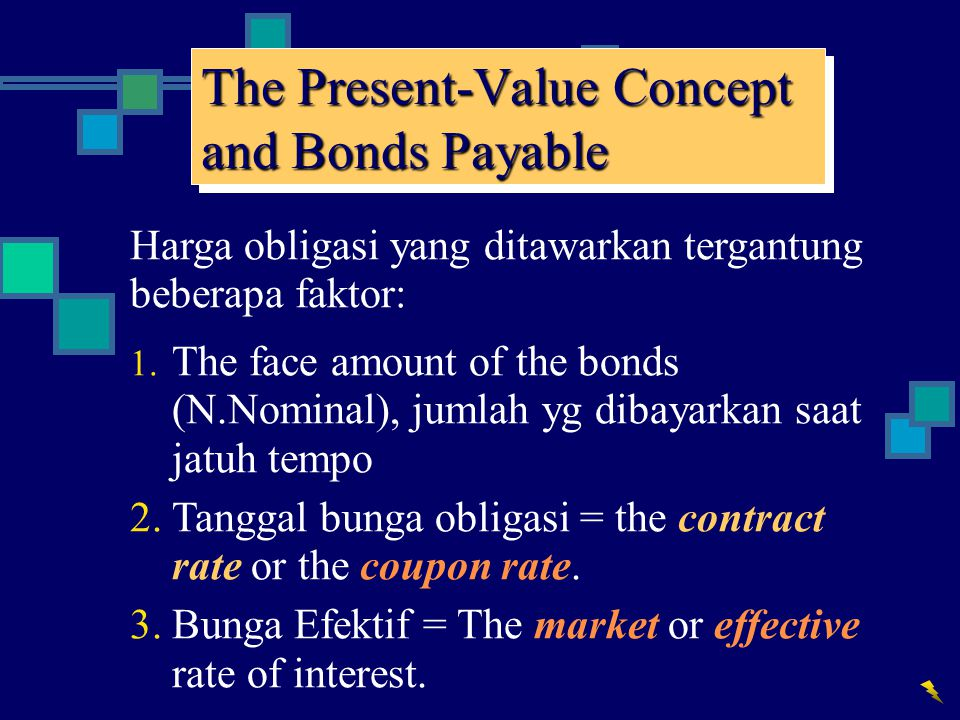 The Present-Value Concept and Bonds Payable Harga obligasi yang ditawarkan tergantung beberapa faktor: 1. The face amount of the bonds (N.Nominal), ju