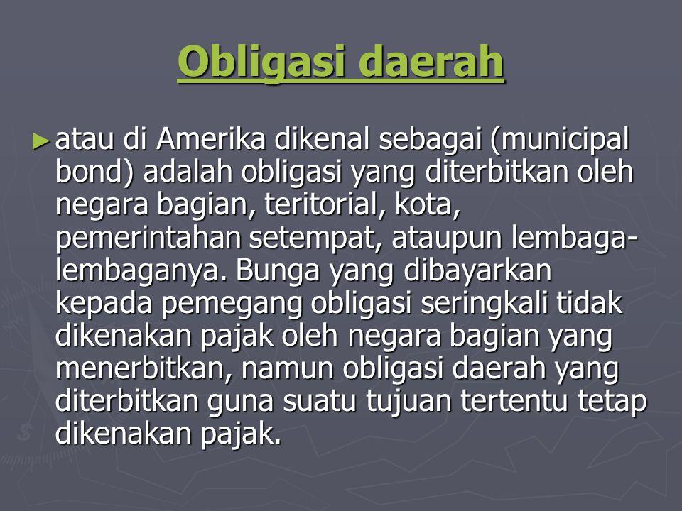 Obligasi daerah Obligasi daerah ► atau di Amerika dikenal sebagai (municipal bond) adalah obligasi yang diterbitkan oleh negara bagian, teritorial, kota, pemerintahan setempat, ataupun lembaga- lembaganya.