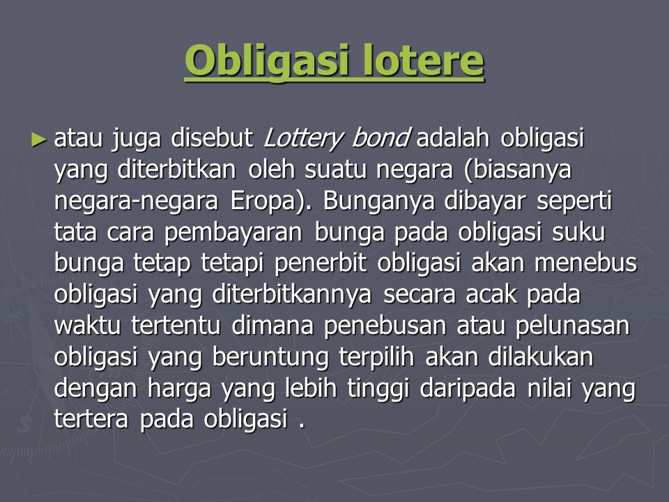 Obligasi lotere Obligasi lotere ► atau juga disebut Lottery bond adalah obligasi yang diterbitkan oleh suatu negara (biasanya negara-negara Eropa).