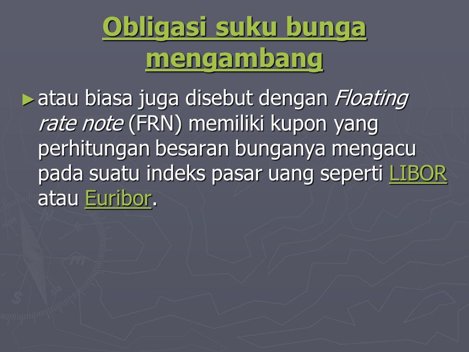 Obligasi suku bunga mengambang Obligasi suku bunga mengambang ► atau biasa juga disebut dengan Floating rate note (FRN) memiliki kupon yang perhitungan besaran bunganya mengacu pada suatu indeks pasar uang seperti LIBOR atau Euribor.
