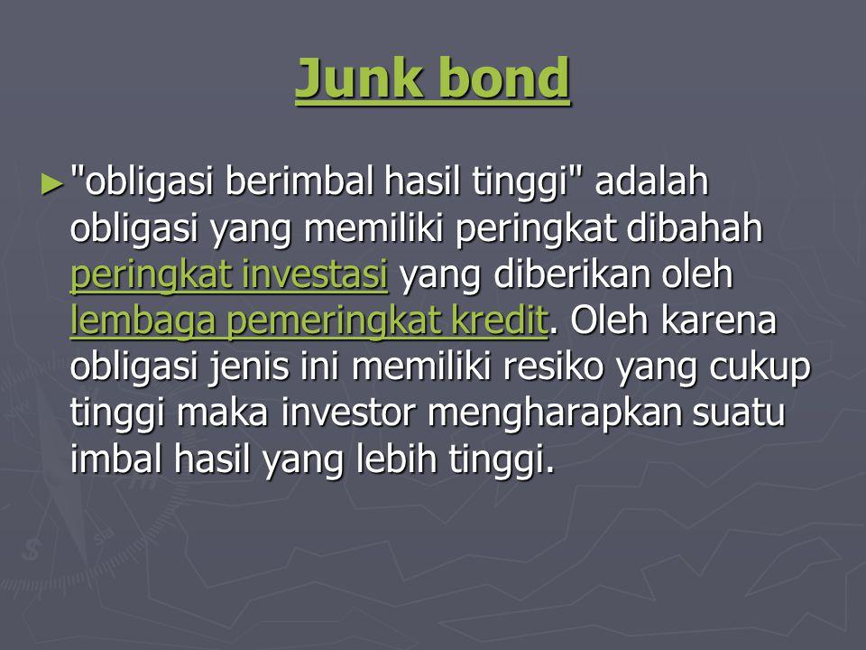 Junk bond Junk bond ► obligasi berimbal hasil tinggi adalah obligasi yang memiliki peringkat dibahah peringkat investasi yang diberikan oleh lembaga pemeringkat kredit.