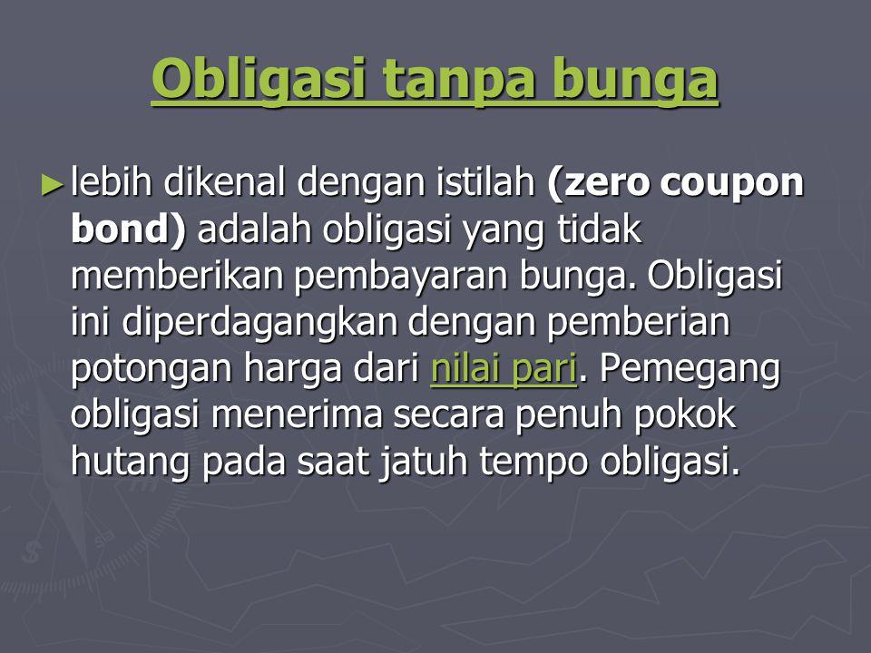 Obligasi tanpa bunga Obligasi tanpa bunga ► lebih dikenal dengan istilah (zero coupon bond) adalah obligasi yang tidak memberikan pembayaran bunga.