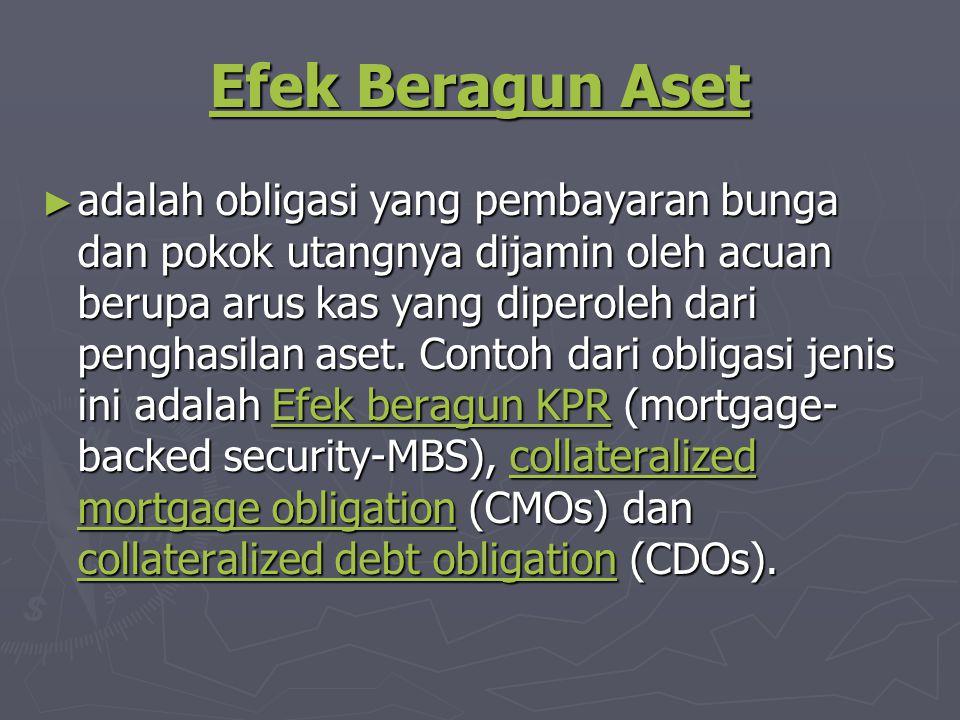 Efek Beragun Aset Efek Beragun Aset ► adalah obligasi yang pembayaran bunga dan pokok utangnya dijamin oleh acuan berupa arus kas yang diperoleh dari penghasilan aset.
