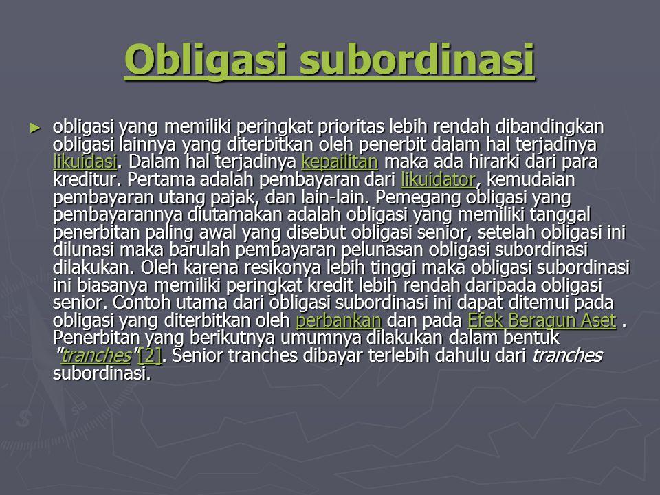 Obligasi subordinasi Obligasi subordinasi ► obligasi yang memiliki peringkat prioritas lebih rendah dibandingkan obligasi lainnya yang diterbitkan oleh penerbit dalam hal terjadinya likuidasi.