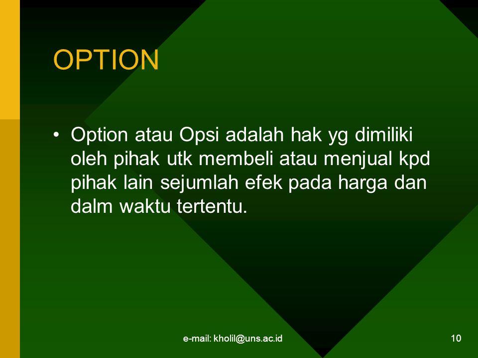 e-mail: kholil@uns.ac.id 10 OPTION Option atau Opsi adalah hak yg dimiliki oleh pihak utk membeli atau menjual kpd pihak lain sejumlah efek pada harga