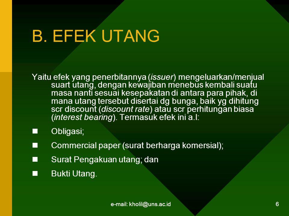 e-mail: kholil@uns.ac.id 6 B. EFEK UTANG Yaitu efek yang penerbitannya (issuer) mengeluarkan/menjual suart utang, dengan kewajiban menebus kembali sua