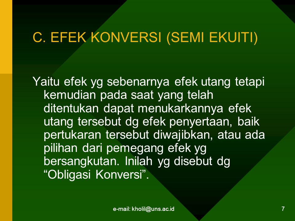 e-mail: kholil@uns.ac.id 7 C. EFEK KONVERSI (SEMI EKUITI) Yaitu efek yg sebenarnya efek utang tetapi kemudian pada saat yang telah ditentukan dapat me