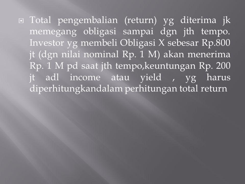  Total pengembalian (return) yg diterima jk memegang obligasi sampai dgn jth tempo. Investor yg membeli Obligasi X sebesar Rp.800 jt (dgn nilai nomin
