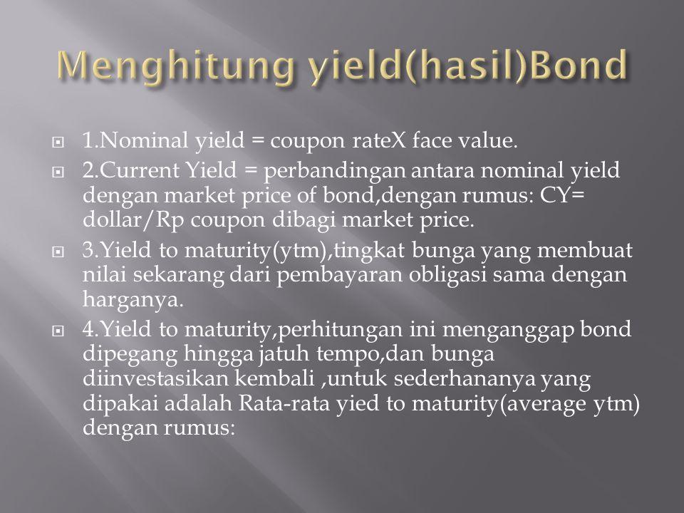  1.Nominal yield = coupon rateX face value.  2.Current Yield = perbandingan antara nominal yield dengan market price of bond,dengan rumus: CY= dolla
