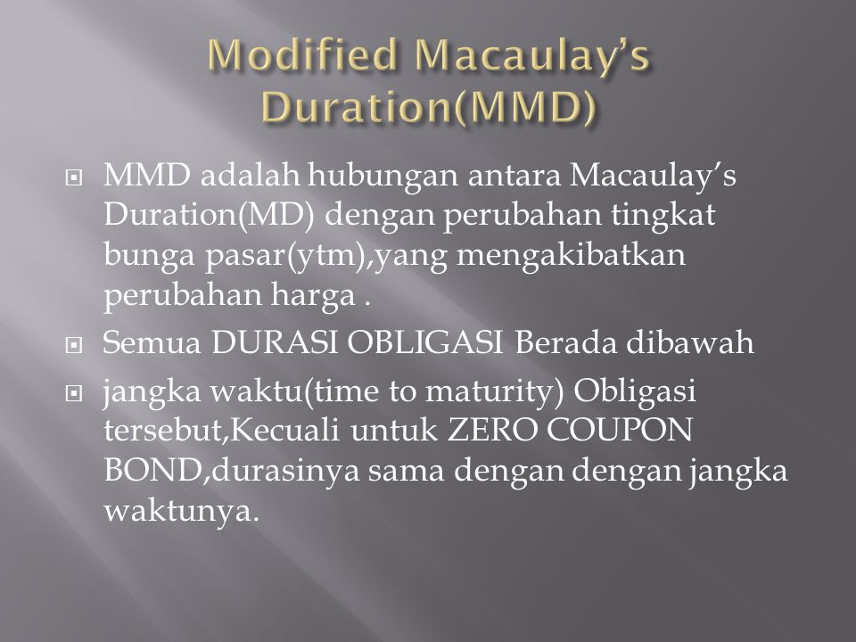  MMD adalah hubungan antara Macaulay's Duration(MD) dengan perubahan tingkat bunga pasar(ytm),yang mengakibatkan perubahan harga.  Semua DURASI OBLI