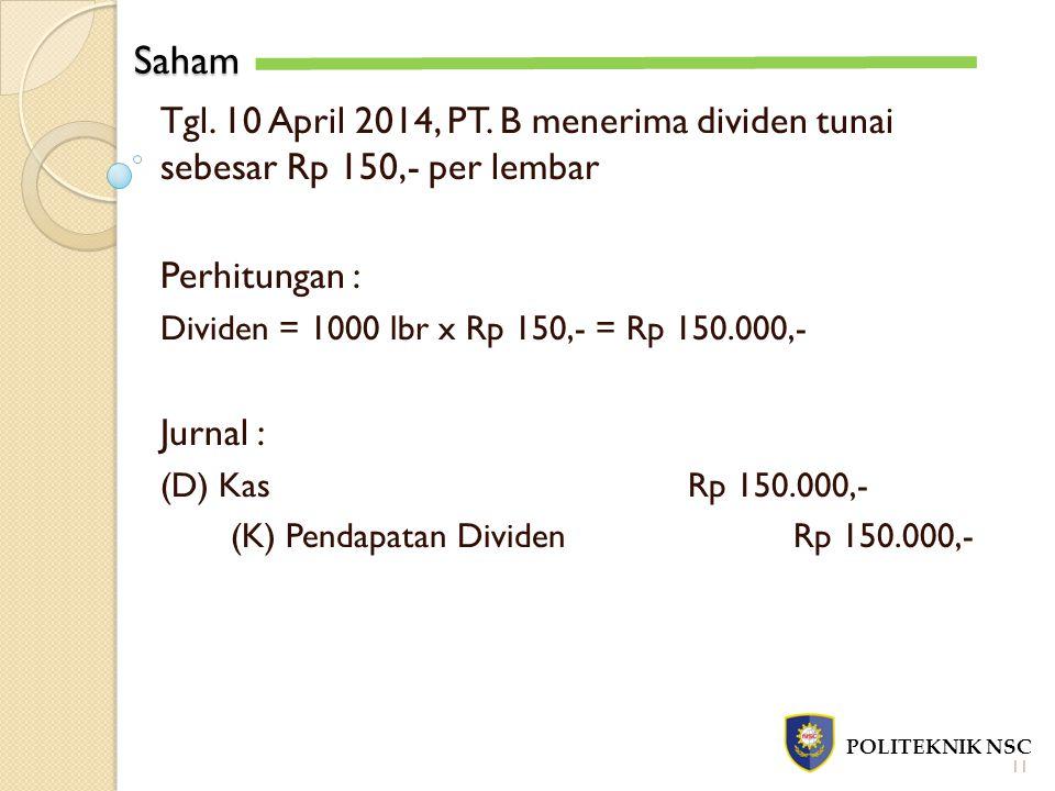 Saham POLITEKNIK NSC 11 Tgl. 10 April 2014, PT. B menerima dividen tunai sebesar Rp 150,- per lembar Perhitungan : Dividen = 1000 lbr x Rp 150,- = Rp