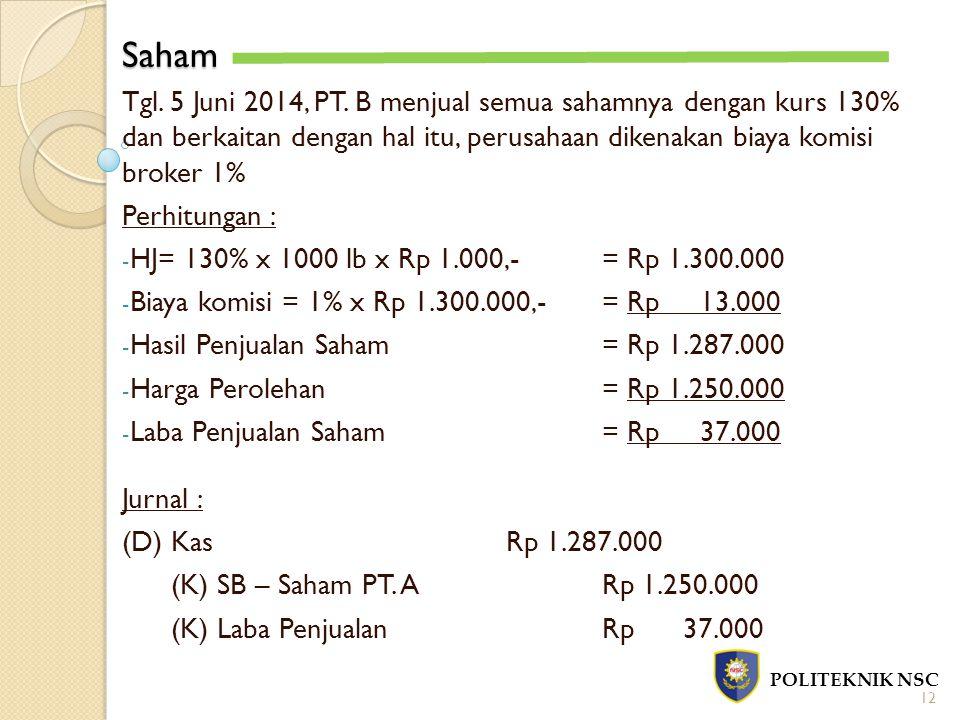 Saham POLITEKNIK NSC 12 Tgl. 5 Juni 2014, PT. B menjual semua sahamnya dengan kurs 130% dan berkaitan dengan hal itu, perusahaan dikenakan biaya komis