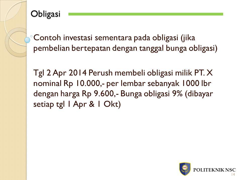 Obligasi POLITEKNIK NSC 14 Contoh investasi sementara pada obligasi (jika pembelian bertepatan dengan tanggal bunga obligasi) Tgl 2 Apr 2014 Perush me