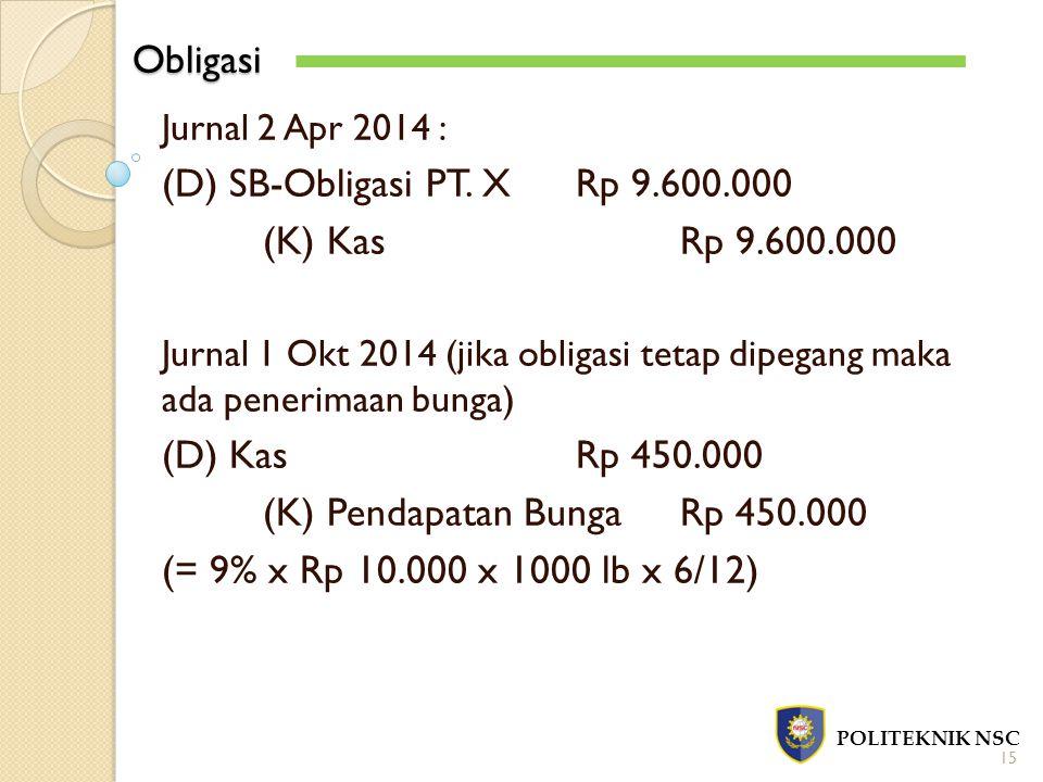 Obligasi POLITEKNIK NSC 15 Jurnal 2 Apr 2014 : (D) SB-Obligasi PT. XRp 9.600.000 (K) KasRp 9.600.000 Jurnal 1 Okt 2014 (jika obligasi tetap dipegang m