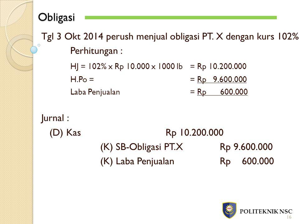 Obligasi POLITEKNIK NSC 16 Tgl 3 Okt 2014 perush menjual obligasi PT. X dengan kurs 102% Perhitungan : HJ = 102% x Rp 10.000 x 1000 lb = Rp 10.200.000