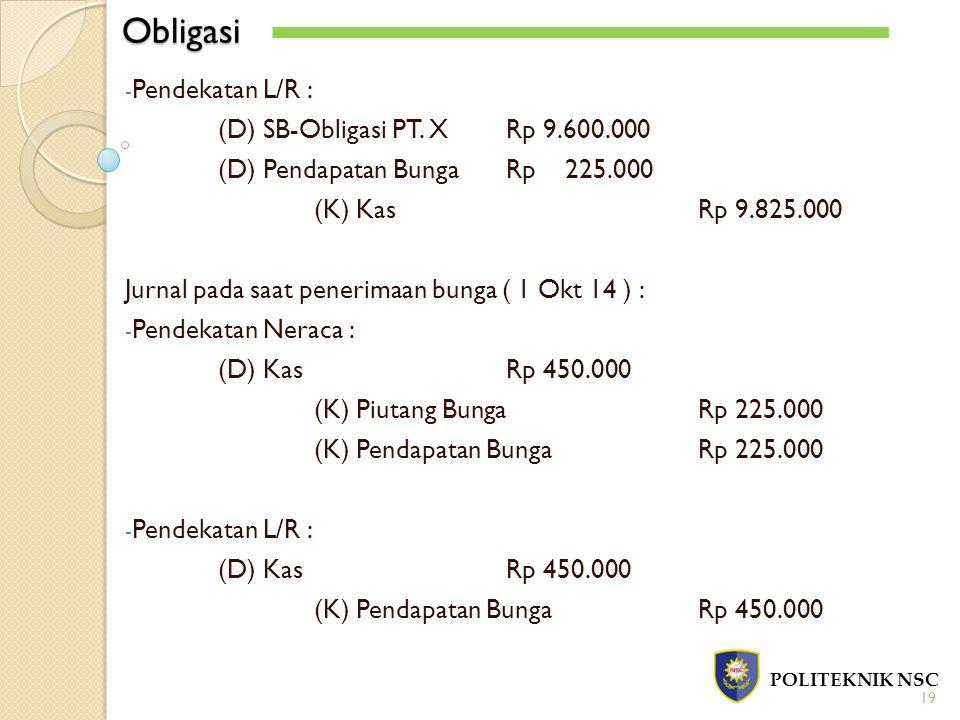 Obligasi POLITEKNIK NSC 19 - Pendekatan L/R : (D) SB-Obligasi PT. XRp 9.600.000 (D) Pendapatan BungaRp 225.000 (K) KasRp 9.825.000 Jurnal pada saat pe