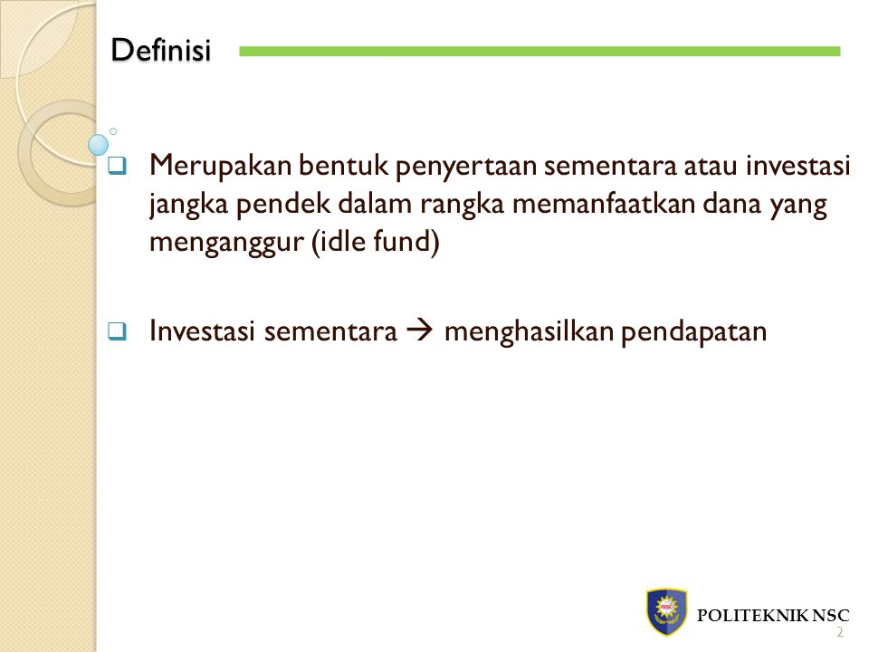 Definisi POLITEKNIK NSC 2  Merupakan bentuk penyertaan sementara atau investasi jangka pendek dalam rangka memanfaatkan dana yang menganggur (idle fund)  Investasi sementara  menghasilkan pendapatan