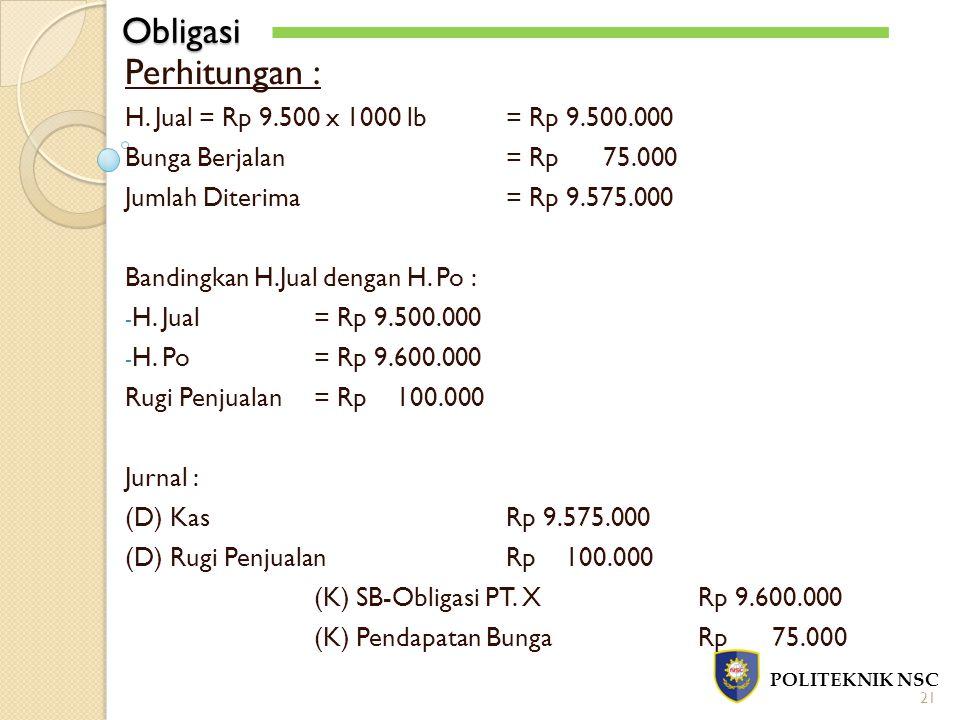 Obligasi POLITEKNIK NSC 21 Perhitungan : H. Jual = Rp 9.500 x 1000 lb= Rp 9.500.000 Bunga Berjalan = Rp 75.000 Jumlah Diterima= Rp 9.575.000 Bandingka