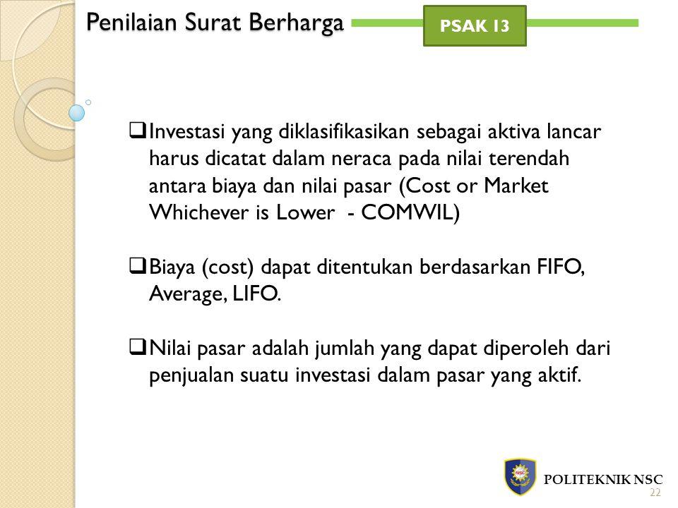 Penilaian Surat Berharga POLITEKNIK NSC 22 PSAK 13  Investasi yang diklasifikasikan sebagai aktiva lancar harus dicatat dalam neraca pada nilai terendah antara biaya dan nilai pasar (Cost or Market Whichever is Lower - COMWIL)  Biaya (cost) dapat ditentukan berdasarkan FIFO, Average, LIFO.