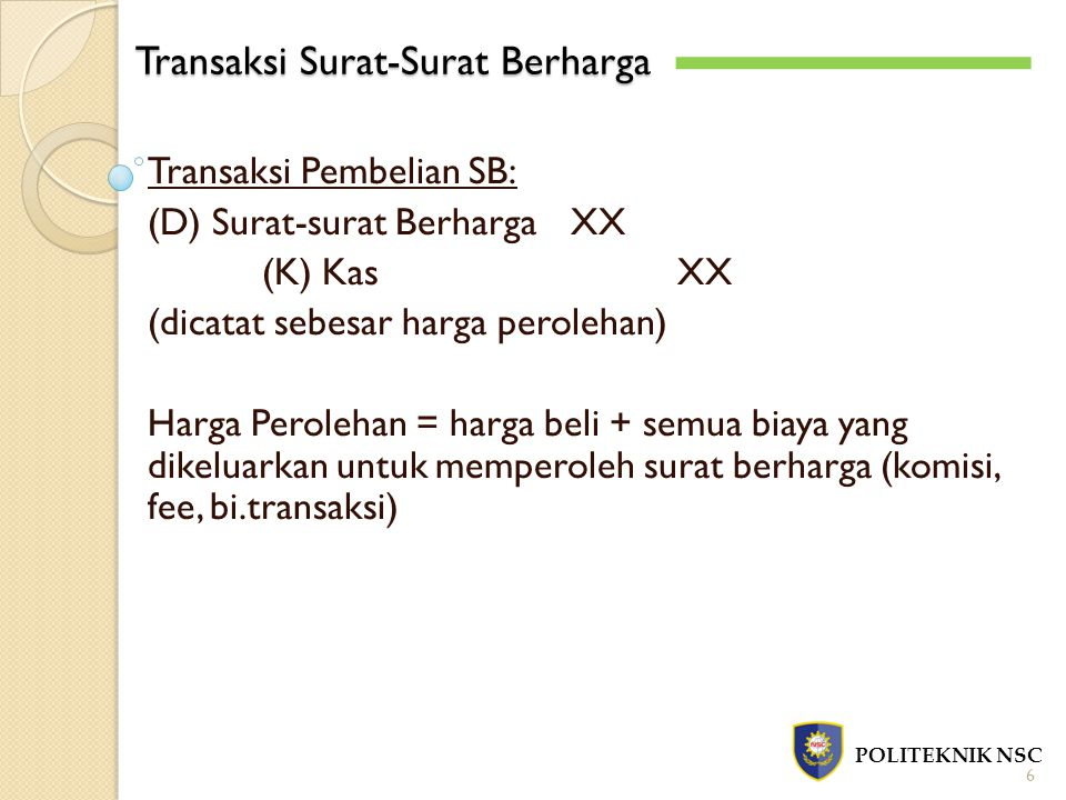 Transaksi Surat-Surat Berharga POLITEKNIK NSC 7 Transaksi Penerimaan Pendapatan (D) KasXX (K) Pendapatan DividenXX (jika investasi dalam bentuk saham) Atau, (D) KasXX (K) Pendapatan BungaXX (jika investasi dalam bentuk obligasi)