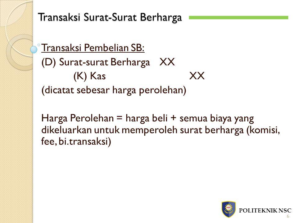 Transaksi Surat-Surat Berharga POLITEKNIK NSC 6 Transaksi Pembelian SB: (D) Surat-surat BerhargaXX (K) KasXX (dicatat sebesar harga perolehan) Harga P