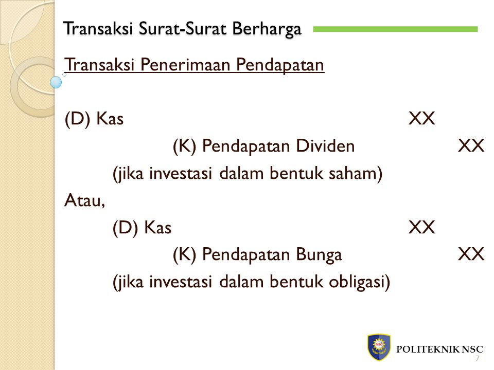 Transaksi Surat-Surat Berharga POLITEKNIK NSC 7 Transaksi Penerimaan Pendapatan (D) KasXX (K) Pendapatan DividenXX (jika investasi dalam bentuk saham)