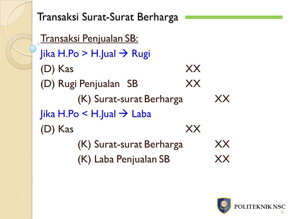 Transaksi Surat-Surat Berharga POLITEKNIK NSC 8 Transaksi Penjualan SB: Jika H.Po > H.Jual  Rugi (D) KasXX (D) Rugi PenjualanSBXX (K) Surat-surat BerhargaXX Jika H.Po < H.Jual  Laba (D) KasXX (K) Surat-surat BerhargaXX (K) Laba Penjualan SBXX