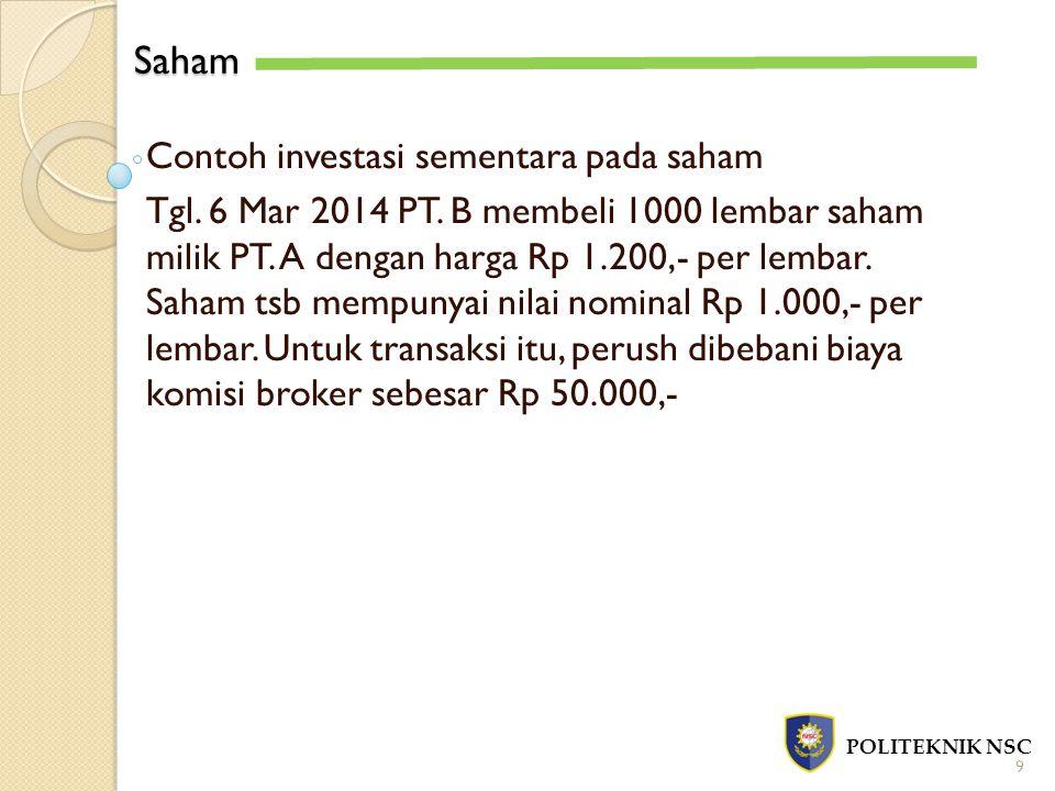 Saham POLITEKNIK NSC 9 Contoh investasi sementara pada saham Tgl. 6 Mar 2014 PT. B membeli 1000 lembar saham milik PT. A dengan harga Rp 1.200,- per l