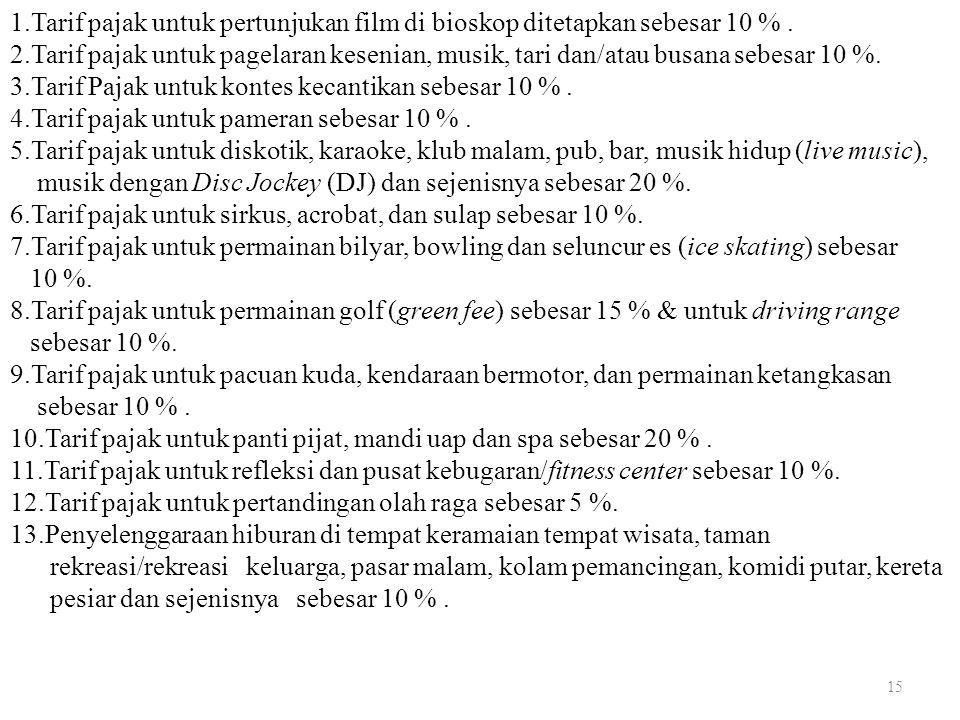 15 1.Tarif pajak untuk pertunjukan film di bioskop ditetapkan sebesar 10 %. 2.Tarif pajak untuk pagelaran kesenian, musik, tari dan/atau busana sebesa