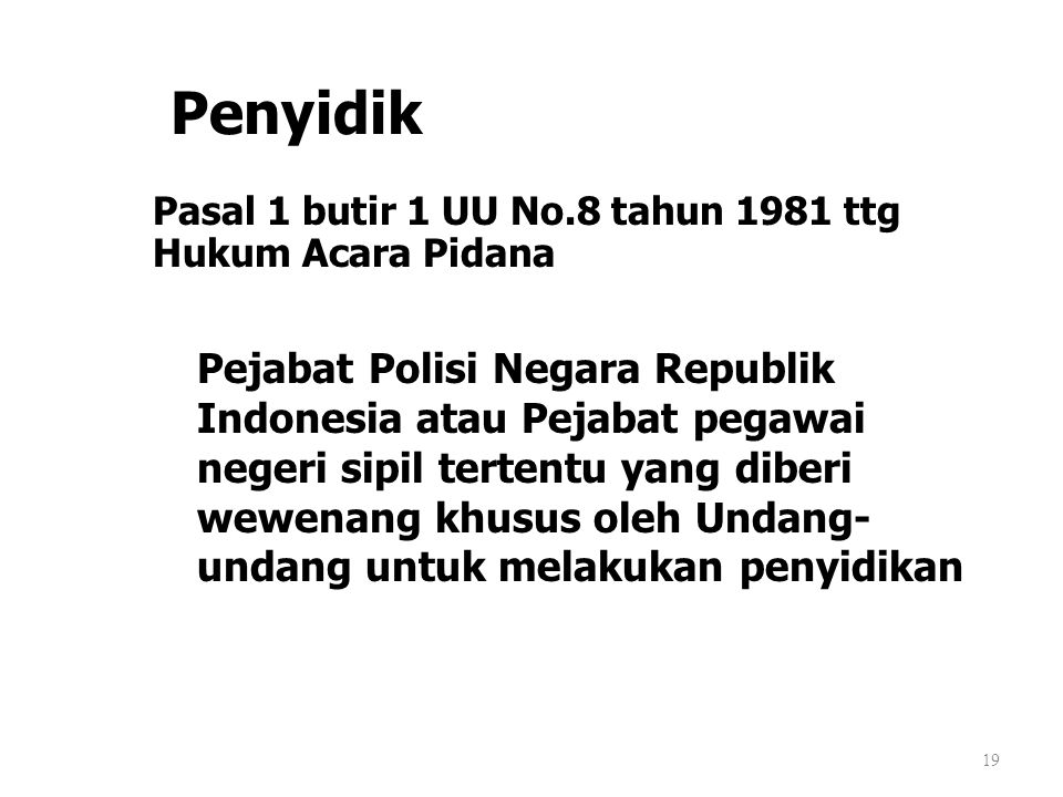 Penyidik Pasal 1 butir 1 UU No.8 tahun 1981 ttg Hukum Acara Pidana 19 Pejabat Polisi Negara Republik Indonesia atau Pejabat pegawai negeri sipil terte