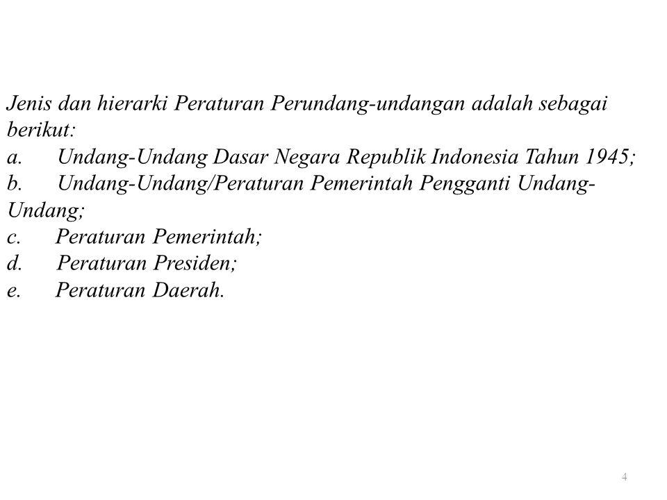 4 Jenis dan hierarki Peraturan Perundang-undangan adalah sebagai berikut: a. Undang-Undang Dasar Negara Republik Indonesia Tahun 1945; b. Undang-Undan