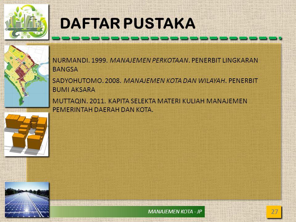 MANAJEMEN KOTA - JP DAFTAR PUSTAKA 27 NURMANDI. 1999. MANAJEMEN PERKOTAAN. PENERBIT LINGKARAN BANGSA SADYOHUTOMO. 2008. MANAJEMEN KOTA DAN WILAYAH. PE