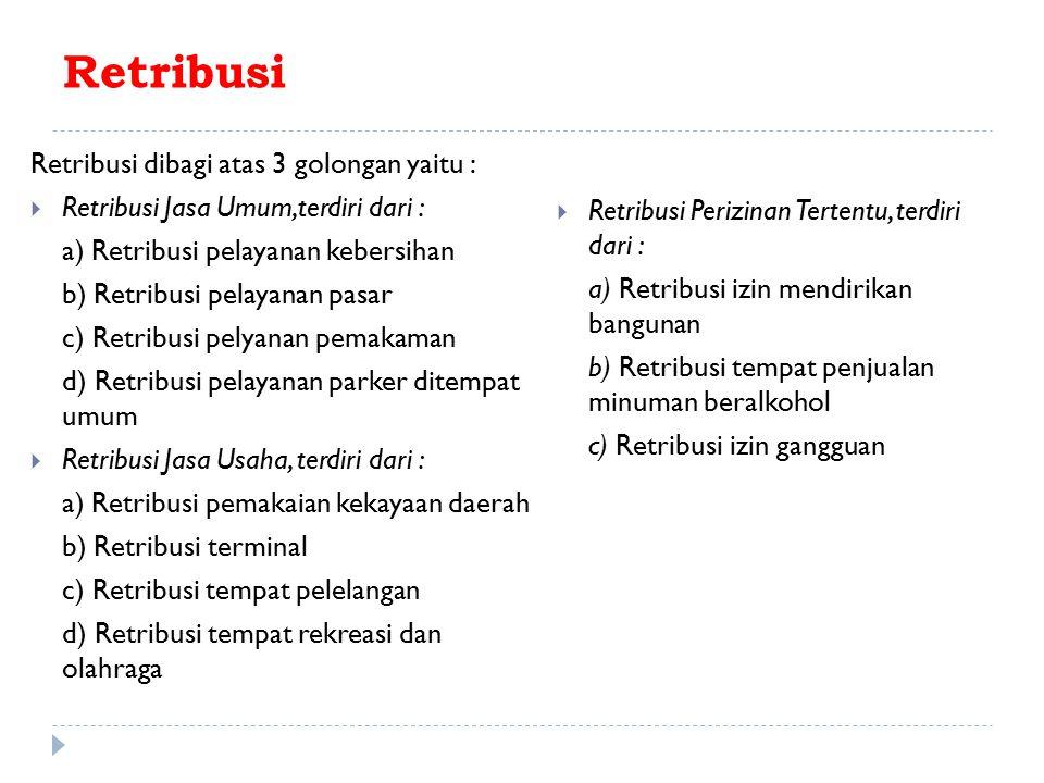 Retribusi Retribusi dibagi atas 3 golongan yaitu :  Retribusi Jasa Umum,terdiri dari : a) Retribusi pelayanan kebersihan b) Retribusi pelayanan pasar c) Retribusi pelyanan pemakaman d) Retribusi pelayanan parker ditempat umum  Retribusi Jasa Usaha, terdiri dari : a) Retribusi pemakaian kekayaan daerah b) Retribusi terminal c) Retribusi tempat pelelangan d) Retribusi tempat rekreasi dan olahraga  Retribusi Perizinan Tertentu, terdiri dari : a) Retribusi izin mendirikan bangunan b) Retribusi tempat penjualan minuman beralkohol c) Retribusi izin gangguan